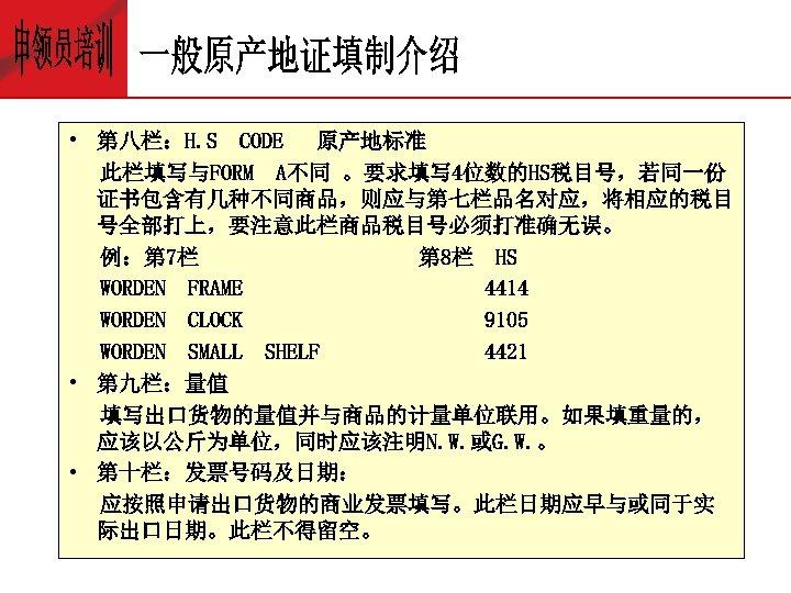 • 第八栏:H. S CODE 原产地标准 此栏填写与FORM A不同 。要求填写 4位数的HS税目号,若同一份 证书包含有几种不同商品,则应与第七栏品名对应,将相应的税目 号全部打上,要注意此栏商品税目号必须打准确无误。 例:第 7栏