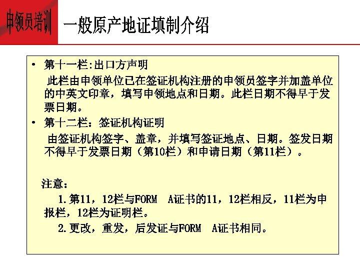 • 第十一栏: 出口方声明 此栏由申领单位已在签证机构注册的申领员签字并加盖单位 的中英文印章,填写申领地点和日期。此栏日期不得早于发 票日期。 • 第十二栏:签证机构证明 由签证机构签字、盖章,并填写签证地点、日期。签发日期 不得早于发票日期(第 10栏)和申请日期(第 11栏)。 注意: