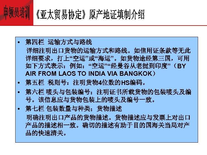 """• 第四栏 运输方式与路线 详细注明出口货物的运输方式和路线。如信用证条款等无此 详细要求,打上""""空运""""或""""海运""""。如货物途经第三国,可用 如下方式表示:例如:""""空运""""""""经曼谷从老挝到印度""""(BY AIR FROM LAOS TO INDIA VIA BANGKOK)"""