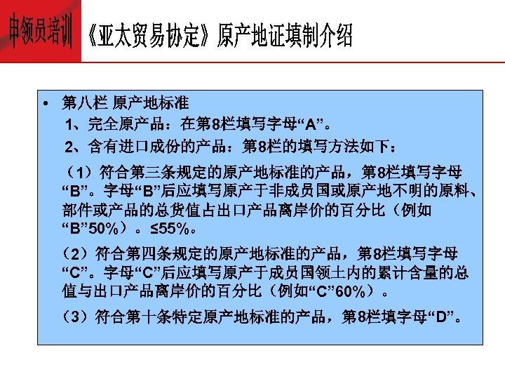 """• 第八栏 原产地标准 1、完全原产品:在第 8栏填写字母""""A""""。 2、含有进口成份的产品:第 8栏的填写方法如下: (1)符合第三条规定的原产地标准的产品,第 8栏填写字母 """"B""""。字母""""B""""后应填写原产于非成员国或原产地不明的原料、 部件或产品的总货值占出口产品离岸价的百分比(例如 """"B"""" 50%)。≤"""