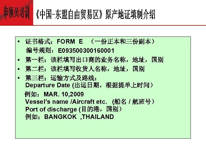 • 证书格式:FORM E (一份正本和三份副本) 编号规则:E 093500300160001 • 第一栏:该栏填写出口商的业务名称,地址,国别 • 第二栏:该栏填写收货人名称,地址,国别 • 第三栏:运输方式及路线: Departure