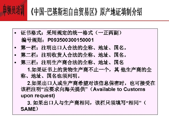 • 证书格式:采用规定的统一格式(一正两副) 编号规则:P 093500300150001 • 第一栏:注明出口人合法的全称、地址、国名。 • 第二栏:注明收货人合法的全称、地址、国名。 • 第三栏:注明生产商合法的全称、地址、国名 1. 如果证书上的货物生产商不止一个,其 他生产商的全