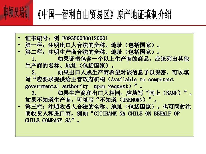 • 证书编号:例 F 093500300120001 • 第一栏:注明出口人合法的全称、地址(包括国家)。 • 第二栏:注明生产商合法的全称、地址(包括国家)。 1. 如果证书包含一个以上生产商的商品,应该列出其他 生产商的名称、地址(包括国家)。 2. 如果出口人或生产商希望对该信息予以保密,可以填