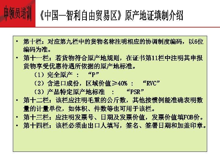 """• 第十栏:对应第九栏中的货物名称注明相应的协调制度编码,以 6位 编码为准。 • 第十一栏:若货物符合原产地规则,在证书第 11栏中注明其申报 货物享受优惠待遇所依据的原产地标准。 (1)完全原产 : """"P"""" (2)含进口成份,区域价值≥ 40%"""