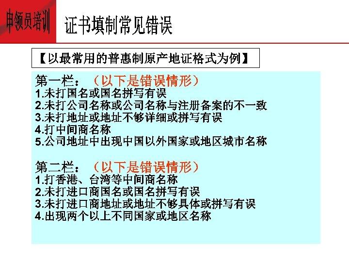【以最常用的普惠制原产地证格式为例】 第一栏:(以下是错误情形) 1. 未打国名或国名拼写有误 2. 未打公司名称或公司名称与注册备案的不一致 3. 未打地址或地址不够详细或拼写有误 4. 打中间商名称 5. 公司地址中出现中国以外国家或地区城市名称 第二栏:(以下是错误情形) 1.