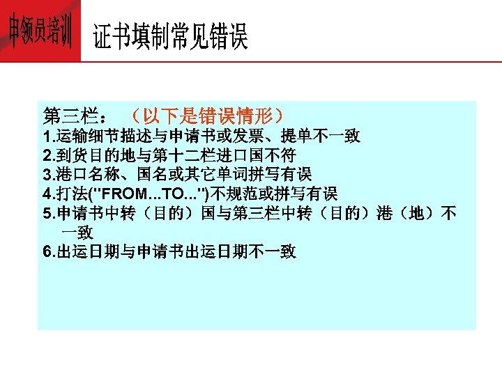 第三栏: (以下是错误情形) 1. 运输细节描述与申请书或发票、提单不一致 2. 到货目的地与第十二栏进口国不符 3. 港口名称、国名或其它单词拼写有误 4. 打法(