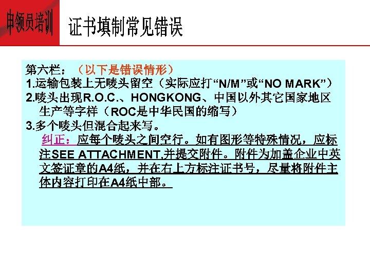 """第六栏:(以下是错误情形) 1. 运输包装上无唛头留空(实际应打""""N/M""""或""""NO MARK"""") 2. 唛头出现R. O. C. 、HONGKONG、中国以外其它国家地区 生产等字样(ROC是中华民国的缩写) 3. 多个唛头但混合起来写。 纠正:应每个唛头之间空行。如有图形等特殊情况,应标 注SEE"""