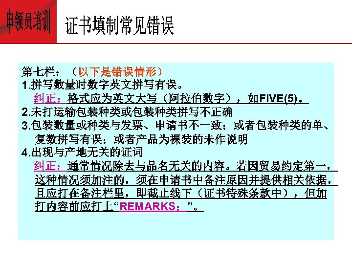 第七栏:(以下是错误情形) 1. 拼写数量时数字英文拼写有误。 纠正:格式应为英文大写(阿拉伯数字),如FIVE(5)。 2. 未打运输包装种类或包装种类拼写不正确 3. 包装数量或种类与发票、申请书不一致;或者包装种类的单、 复数拼写有误;或者产品为裸装的未作说明 4. 出现与产地无关的证词 纠正:通常情况除去与品名无关的内容。若因贸易约定第一, 这种情况须加注的,须在申请书中备注原因并提供相关依据, 且应打在备注栏里,即截止线下(证书特殊条款中),但加