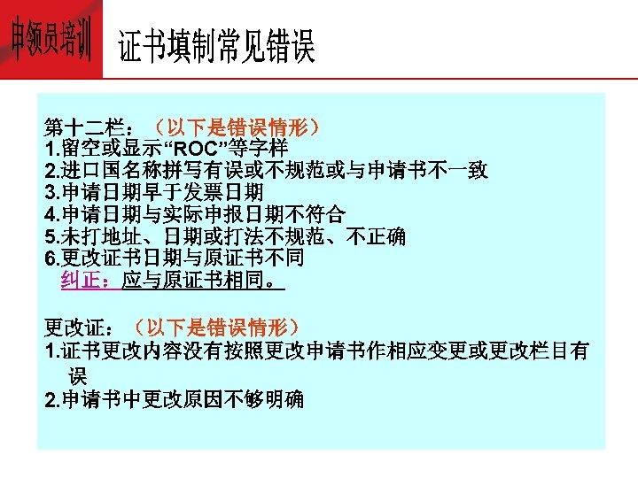 """第十二栏:(以下是错误情形) 1. 留空或显示""""ROC""""等字样 2. 进口国名称拼写有误或不规范或与申请书不一致 3. 申请日期早于发票日期 4. 申请日期与实际申报日期不符合 5. 未打地址、日期或打法不规范、不正确 6. 更改证书日期与原证书不同 纠正:应与原证书相同。"""