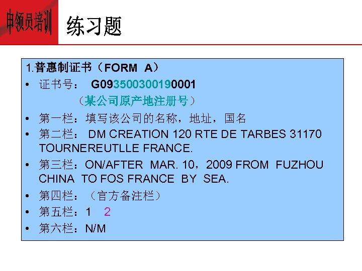 1. 普惠制证书(FORM A) • 证书号: G 093500300190001 (某公司原产地注册号) • 第一栏:填写该公司的名称,地址,国名 • 第二栏: DM CREATION