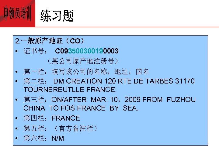 2. 一般原产地证(CO) • 证书号: C 093500300190003 (某公司原产地注册号) • 第一栏:填写该公司的名称,地址,国名 • 第二栏: DM CREATION 120