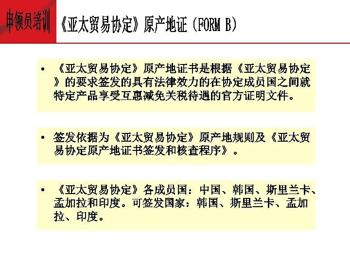 • 《亚太贸易协定》原产地证书是根据《亚太贸易协定 》的要求签发的具有法律效力的在协定成员国之间就 特定产品享受互惠减免关税待遇的官方证明文件。 • 签发依据为《亚太贸易协定》原产地规则及《亚太贸 易协定原产地证书签发和核查程序》。 • 《亚太贸易协定》各成员国:中国、韩国、斯里兰卡、 孟加拉和印度。可签发国家:韩国、斯里兰卡、孟加 拉、印度。