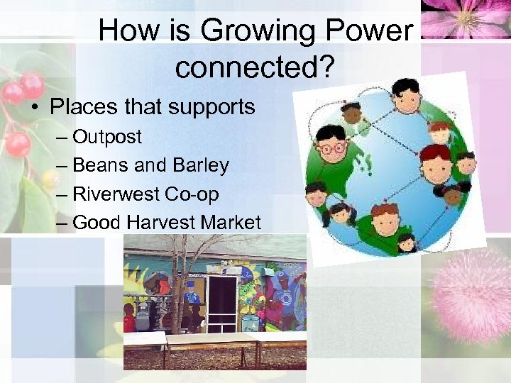 How is Growing Power connected? • Places that supports – Outpost – Beans and