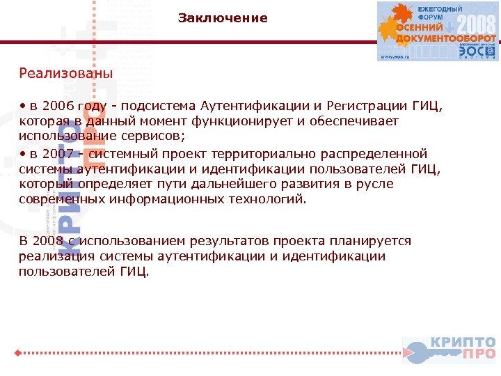 Заключение Реализованы • в 2006 году - подсистема Аутентификации и Регистрации ГИЦ, которая в