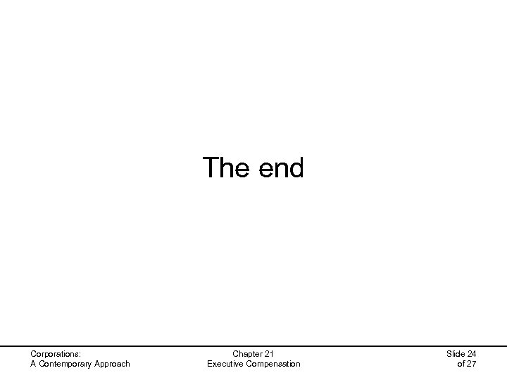 The end Corporations: A Contemporary Approach Chapter 21 Executive Compensation Slide 24 of 27