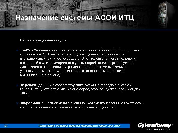 Назначение системы АСОИ ИТЦ Система предназначена для: ь автоматизации процессов централизованного сбора, обработки, анализа