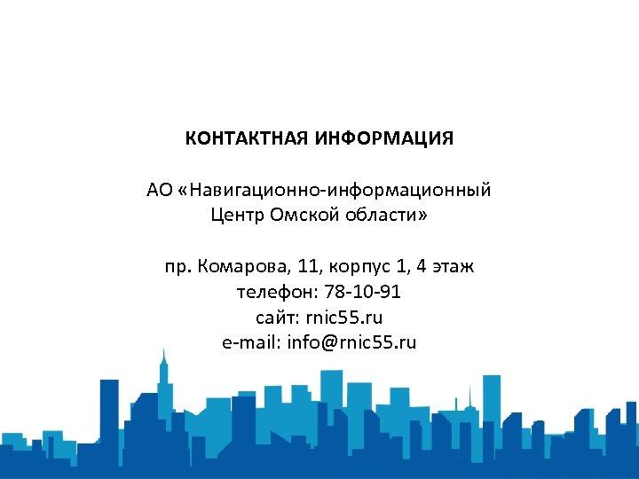 КОНТАКТНАЯ ИНФОРМАЦИЯ АО «Навигационно-информационный Центр Омской области» пр. Комарова, 11, корпус 1, 4 этаж