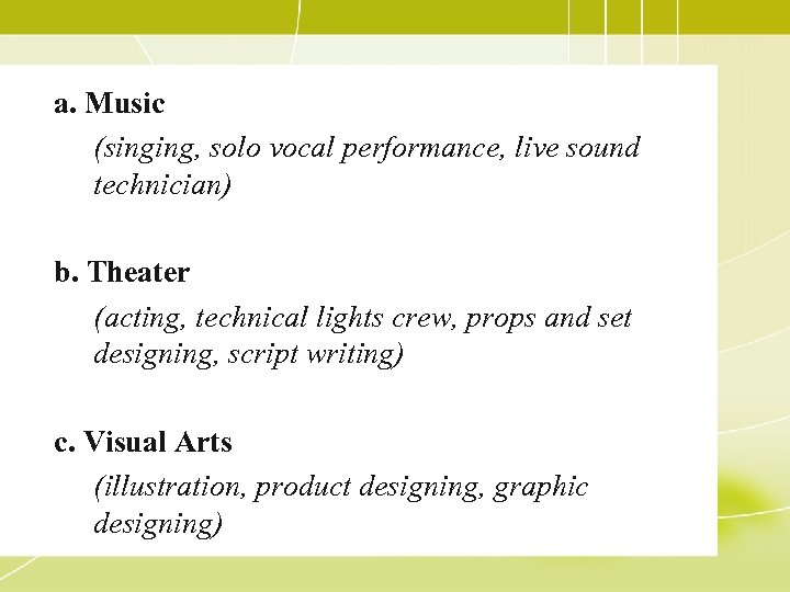 a. Music (singing, solo vocal performance, live sound technician) b. Theater (acting, technical lights
