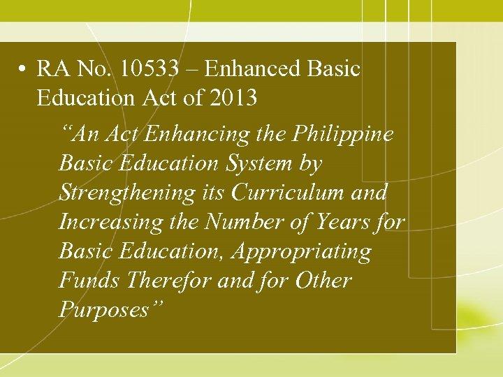 "• RA No. 10533 – Enhanced Basic Education Act of 2013 ""An Act"