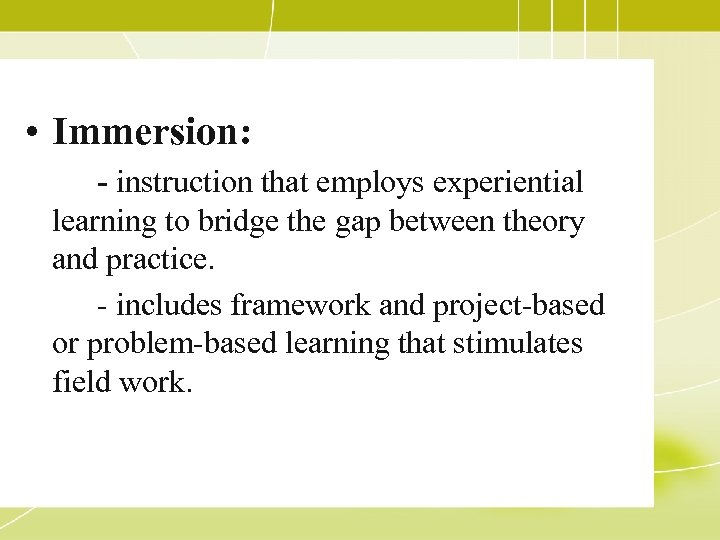 • Immersion: - instruction that employs experiential learning to bridge the gap between