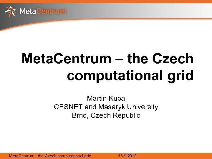 Meta. Centrum – the Czech computational grid Martin Kuba CESNET and Masaryk University Brno,