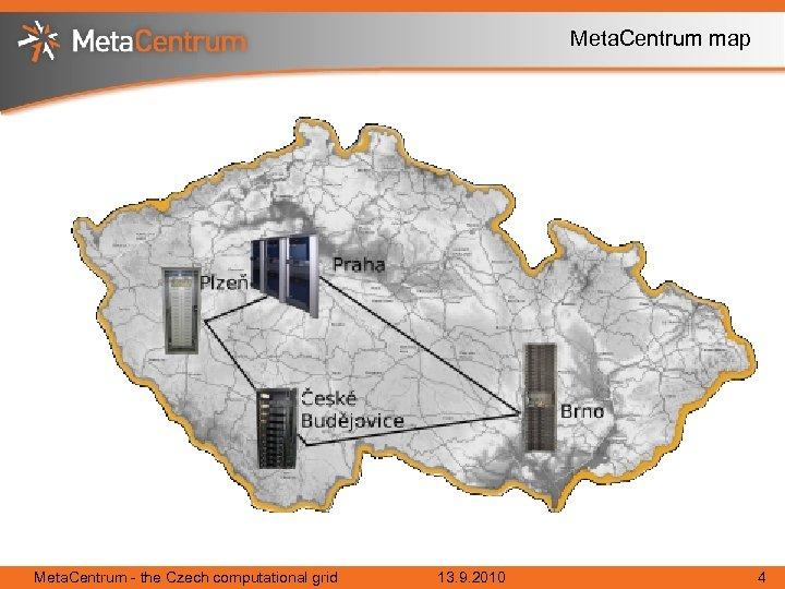 Meta. Centrum map Meta. Centrum - the Czech computational grid 13. 9. 2010 4