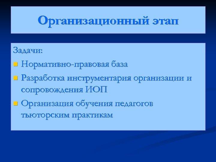 Организационный этап Задачи: n Нормативно-правовая база n Разработка инструментария организации и сопровождения ИОП n