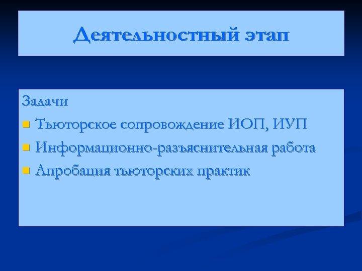 Деятельностный этап Задачи n Тьюторское сопровождение ИОП, ИУП n Информационно-разъяснительная работа n Апробация тьюторских