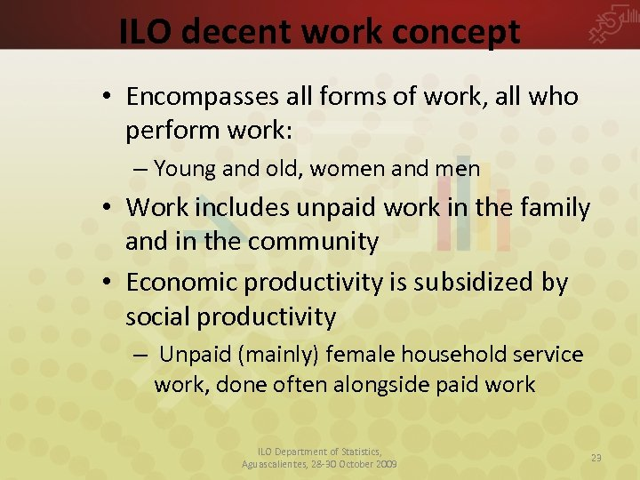 ILO decent work concept • Encompasses all forms of work, all who perform work:
