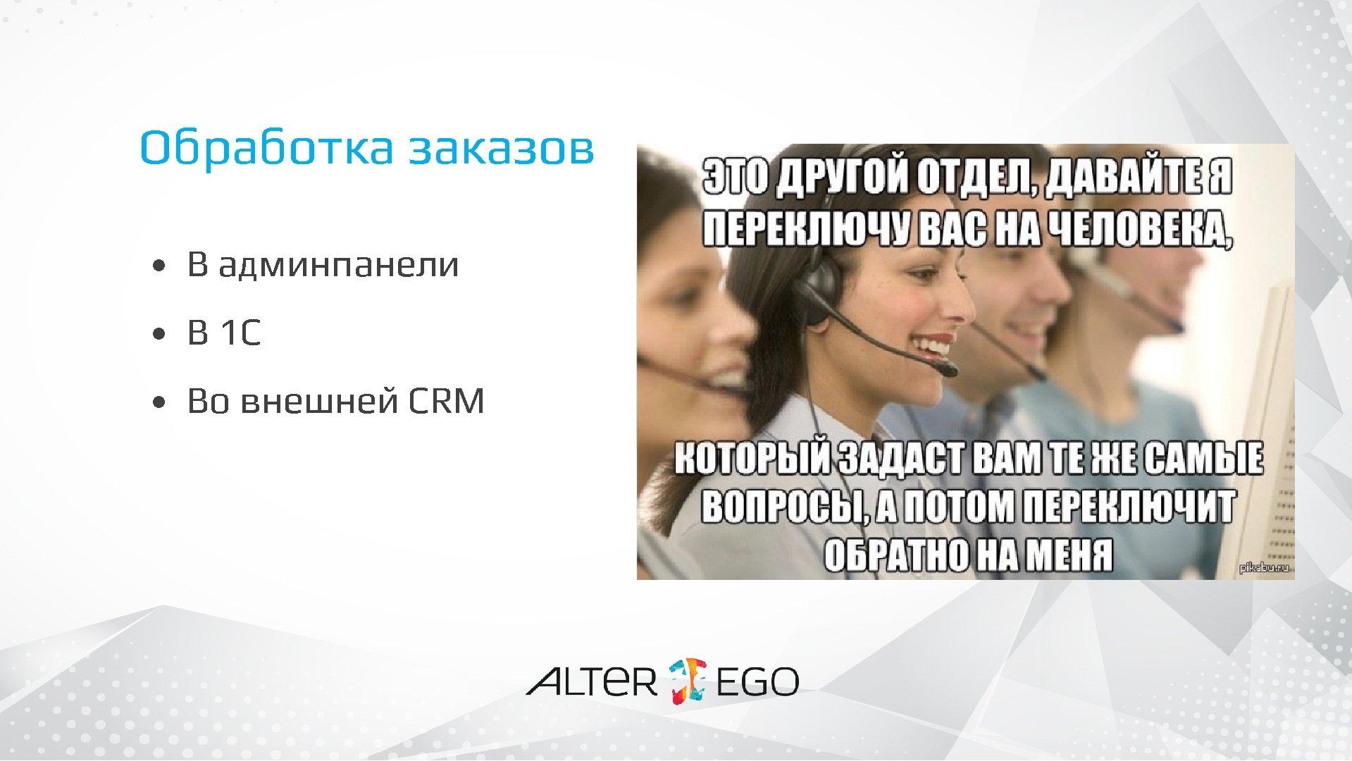 Обработка заказов • В админпанели • В 1 С • Во внешней CRM