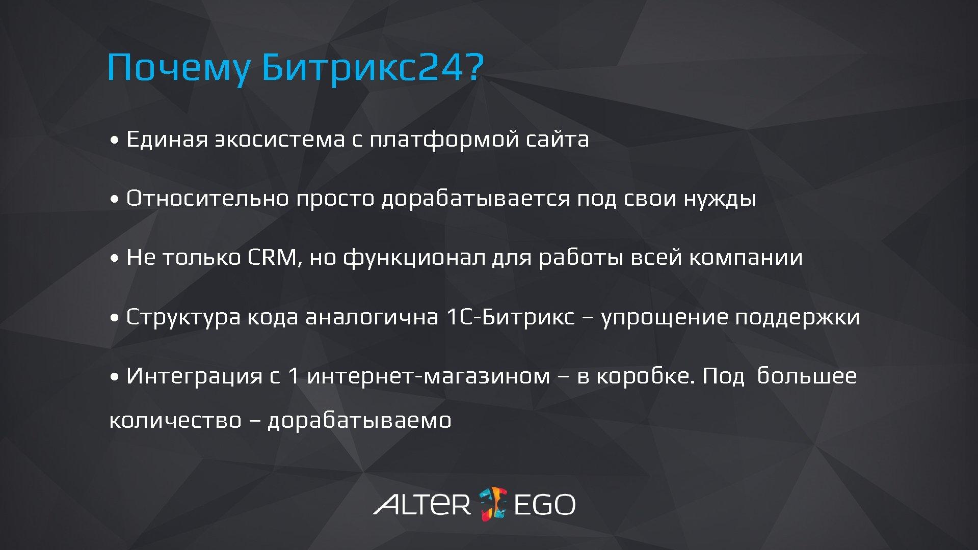 Почему Битрикс24? • Единая экосистема с платформой сайта • Относительно просто дорабатывается под свои