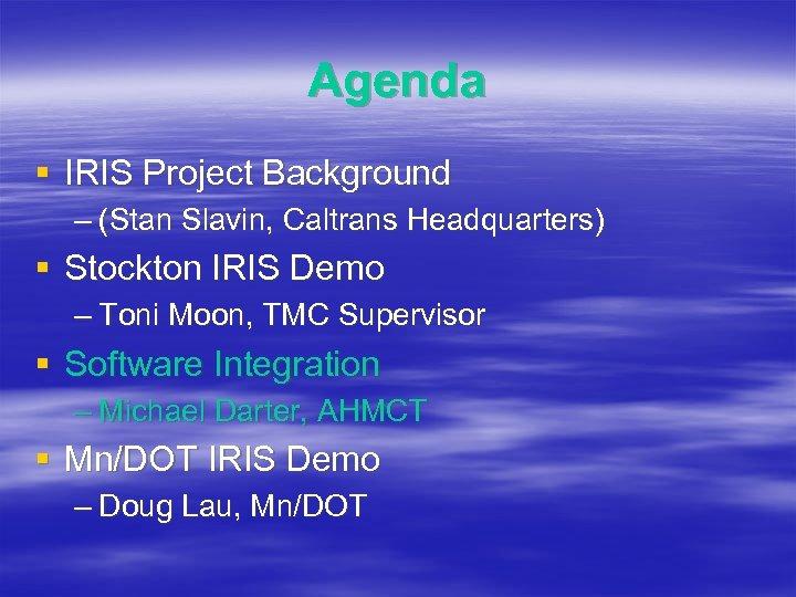 Agenda § IRIS Project Background – (Stan Slavin, Caltrans Headquarters) § Stockton IRIS Demo