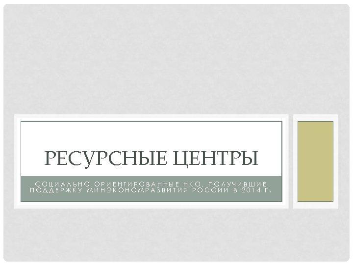 РЕСУРСНЫЕ ЦЕНТРЫ СОЦИАЛЬНО ОРИЕНТИРОВАННЫЕ НКО, ПОЛУЧИВШИЕ ПОДДЕРЖКУ МИНЭКОНОМРАЗВИТИЯ РОССИИ В 2014 Г.