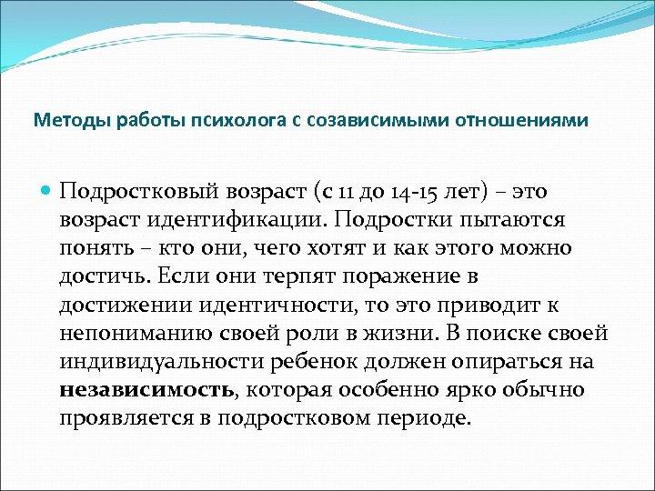 Методы работы психолога с созависимыми отношениями Подростковый возраст (с 11 до 14 -15 лет)