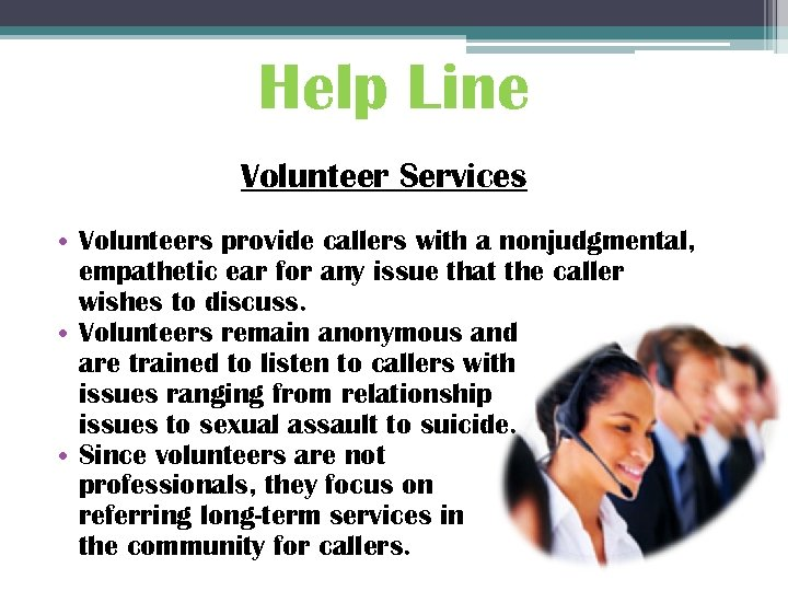 Help Line Volunteer Services • Volunteers provide callers with a nonjudgmental, empathetic ear for