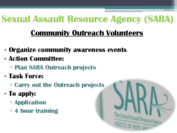 Sexual Assault Resource Agency (SARA) Community Outreach Volunteers • Organize community awareness events •
