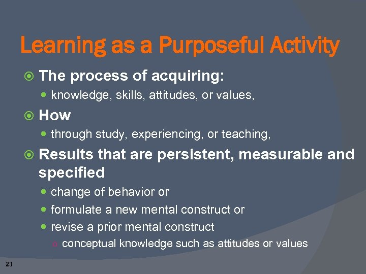 Learning as a Purposeful Activity The process of acquiring: knowledge, skills, attitudes, or values,