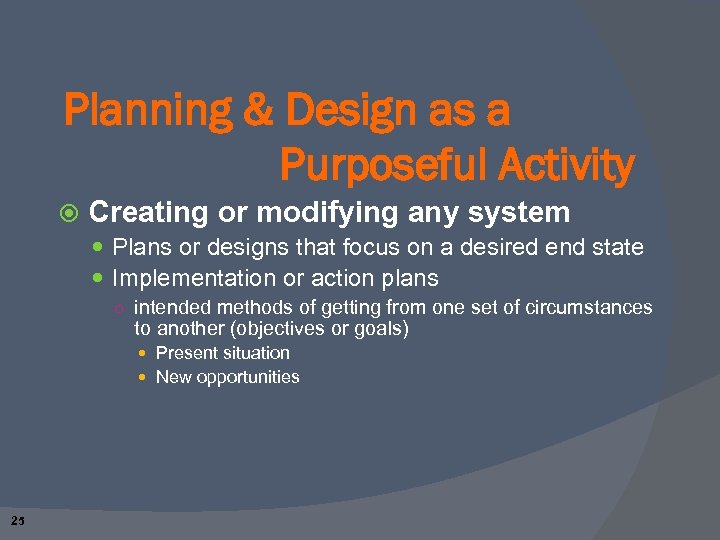 Planning & Design as a Purposeful Activity Creating or modifying any system Plans or