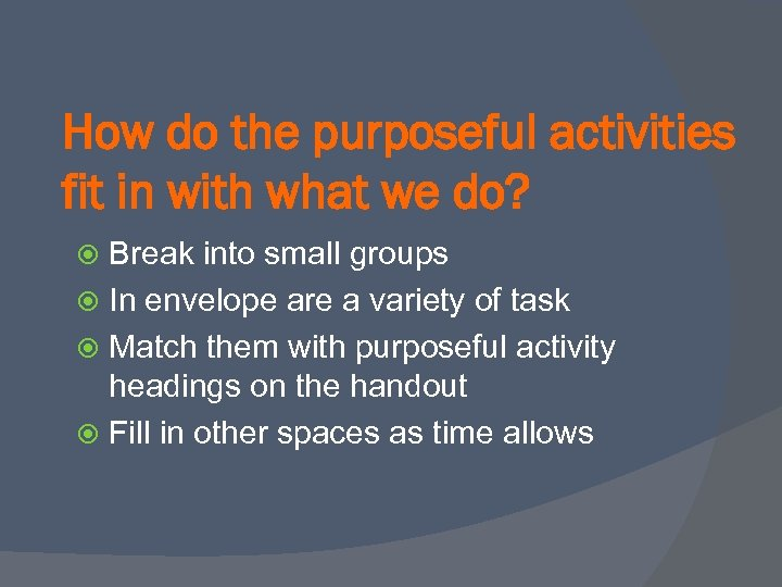 How do the purposeful activities fit in with what we do? Break into small