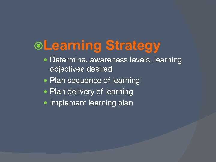 Learning Strategy Determine, awareness levels, learning objectives desired Plan sequence of learning Plan