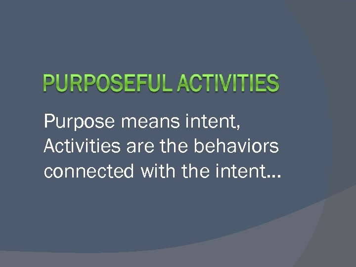 Purpose means intent, Activities are the behaviors connected with the intent…
