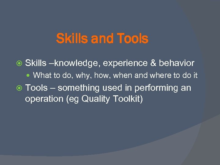 Skills and Tools Skills –knowledge, experience & behavior What to do, why, how, when