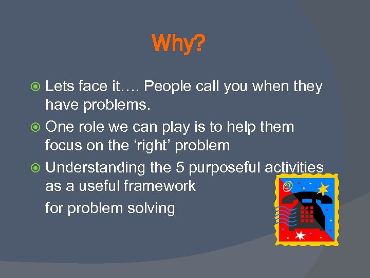 Why? Lets face it…. People call you when they have problems. One role we