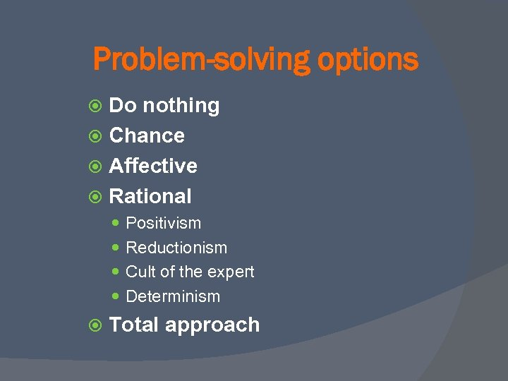 Problem-solving options Do nothing Chance Affective Rational Positivism Reductionism Cult of the expert Determinism
