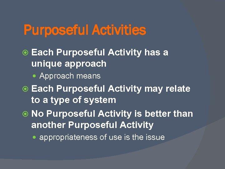 Purposeful Activities Each Purposeful Activity has a unique approach Approach means Each Purposeful Activity