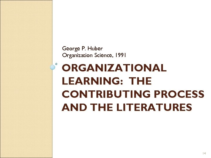 George P. Huber Organization Science, 1991 ORGANIZATIONAL LEARNING: THE CONTRIBUTING PROCESS AND THE LITERATURES