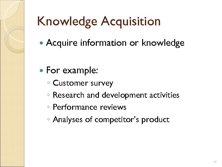 Knowledge Acquisition Acquire For information or knowledge example: ◦ Customer survey ◦ Research and