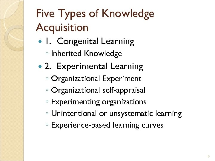 Five Types of Knowledge Acquisition 1. Congenital Learning ◦ Inherited Knowledge 2. Experimental Learning