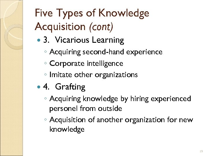 Five Types of Knowledge Acquisition (cont) 3. Vicarious Learning ◦ Acquiring second-hand experience ◦
