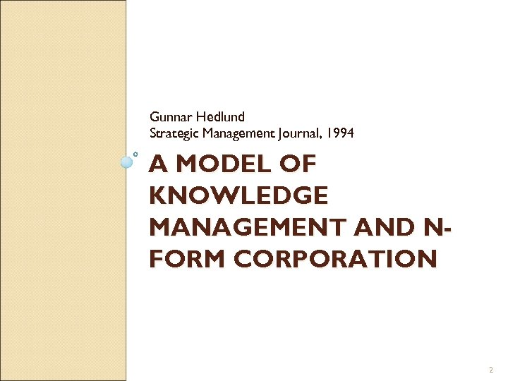 Gunnar Hedlund Strategic Management Journal, 1994 A MODEL OF KNOWLEDGE MANAGEMENT AND NFORM CORPORATION